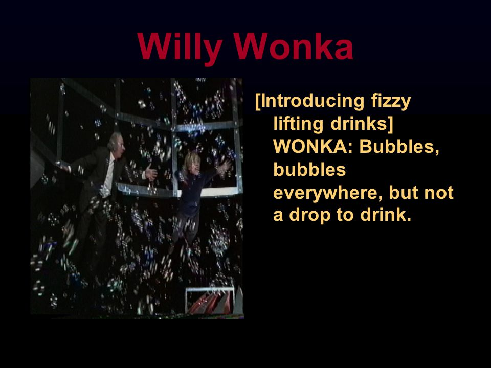 Willy Wonka [Introducing fizzy lifting drinks] WONKA: Bubbles, bubbles everywhere, but not a drop to drink.